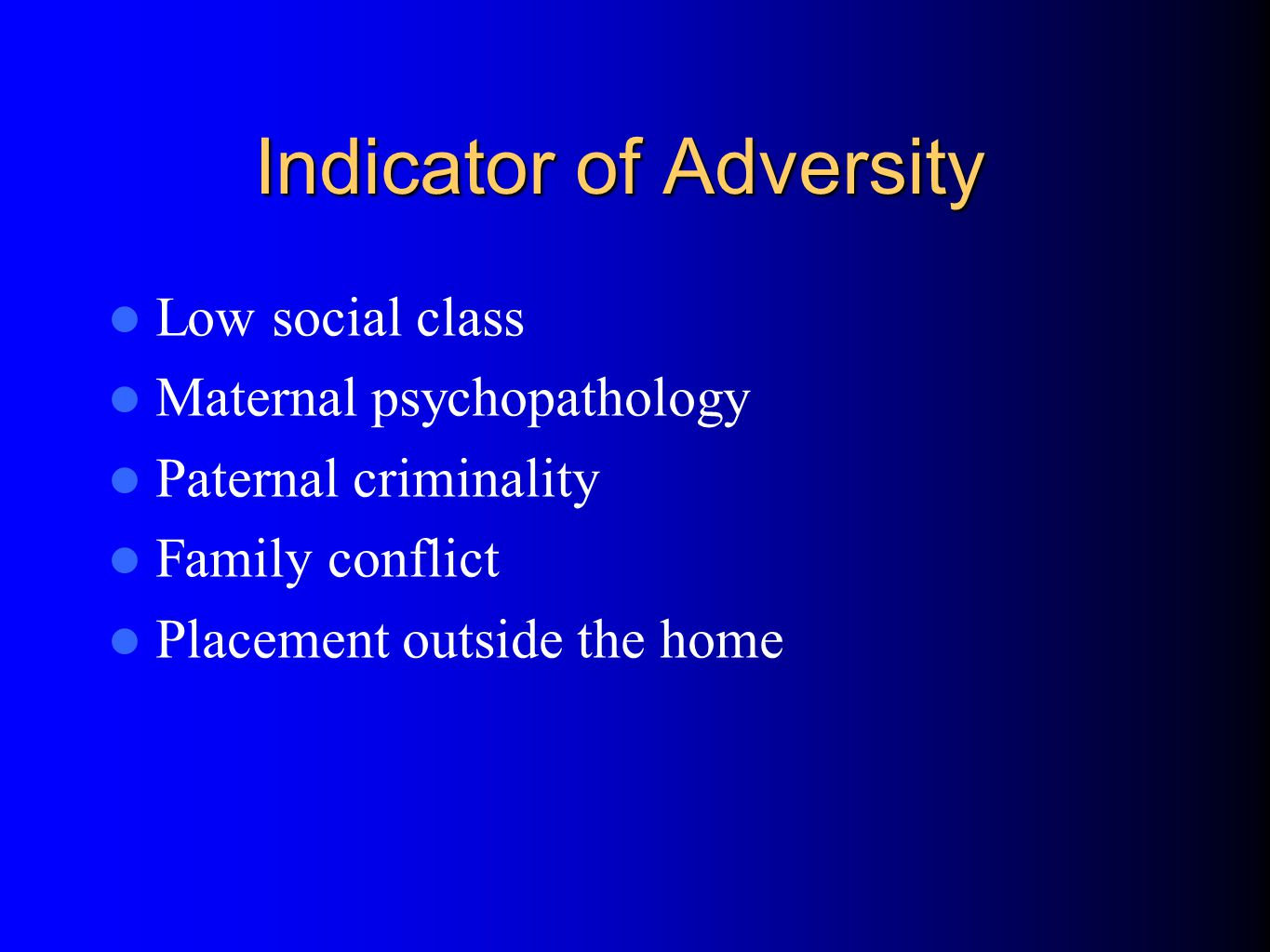Indicator of Adversity Low social class Maternal psychopathology Paternal criminality Family conflict Placement outside the home