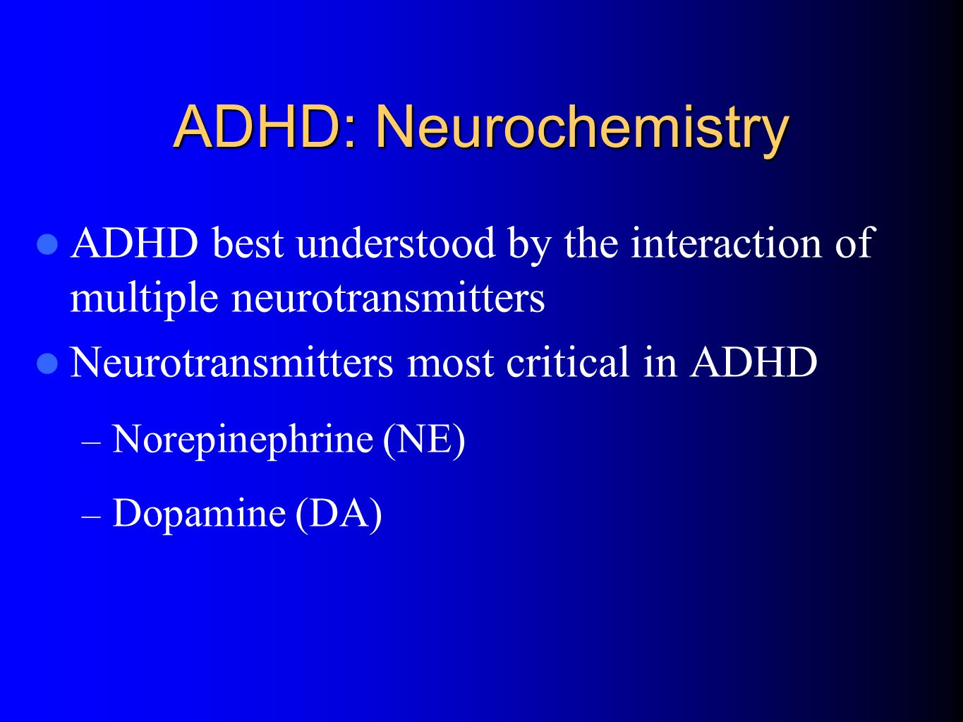 ADHD: Neurochemistry ADHD best understood by the interaction of multiple neurotransmitters Neurotransmitters most critical in ADHD – Norepinephrine (NE) – Dopamine (DA)