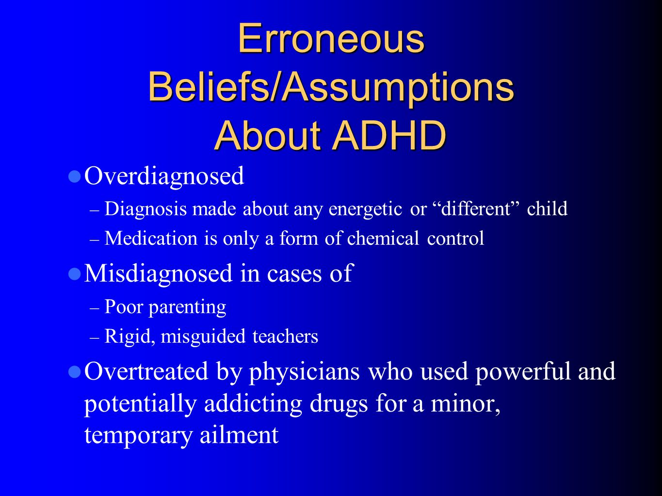 Erroneous Beliefs/Assumptions About ADHD Produced a pattern of treatment in which clinicians did not use medications OR – Used low doses of medications – (Only Monday through Friday) – (Only during school hours) – (Gave drug holidays ) – Stopped medications in adolescence
