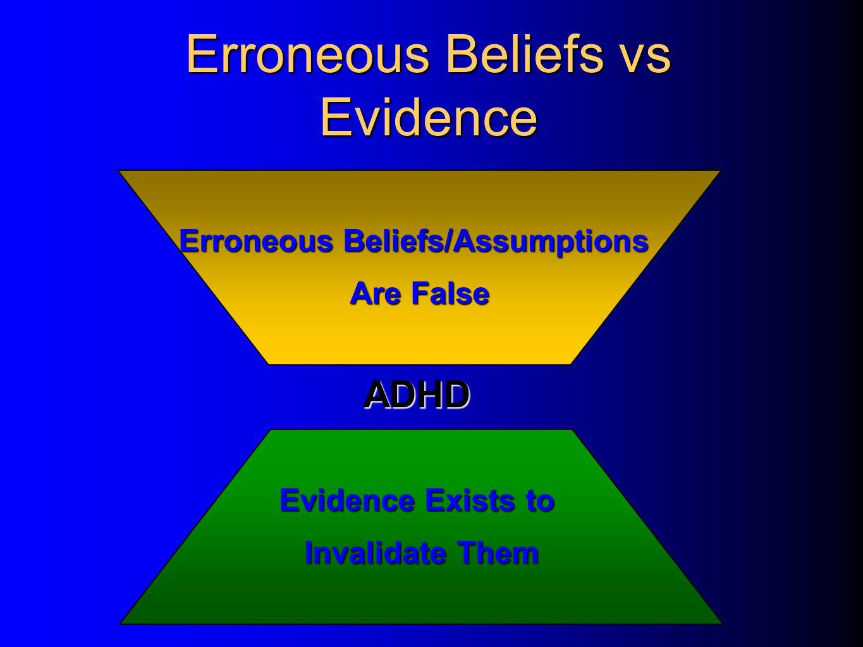Erroneous Beliefs/Assumptions Are False Erroneous Beliefs vs Evidence Evidence Exists to Invalidate Them ADHD