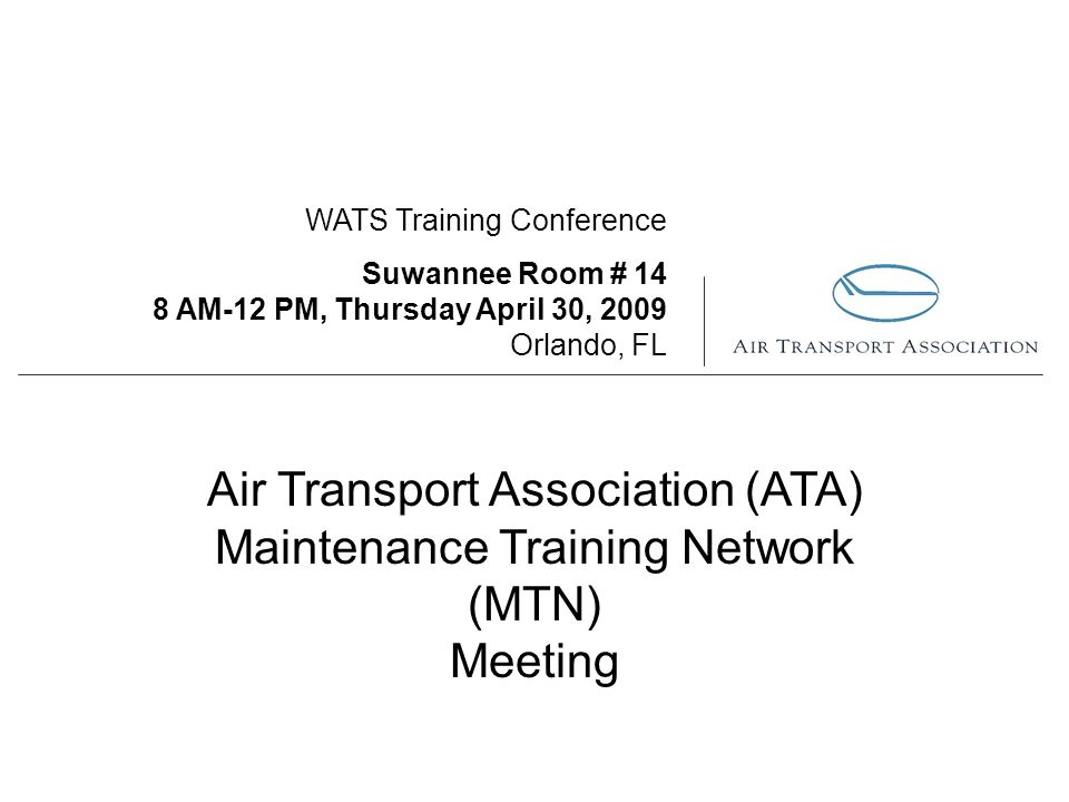 WATS Training Conference Suwannee Room # 14 8 AM-12 PM, Thursday April 30, 2009 Orlando, FL Air Transport Association (ATA) Maintenance Training Network (MTN) Meeting