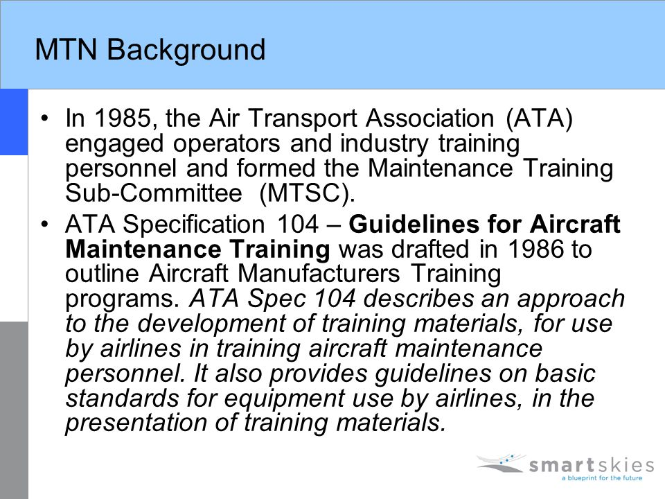 MTN Background In 1985, the Air Transport Association (ATA) engaged operators and industry training personnel and formed the Maintenance Training Sub-