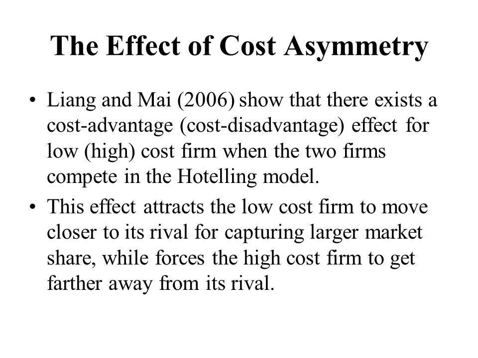 The Effect of Cost Asymmetry Liang and Mai (2006) show that there exists a cost-advantage (cost-disadvantage) effect for low (high) cost firm when the two firms compete in the Hotelling model.