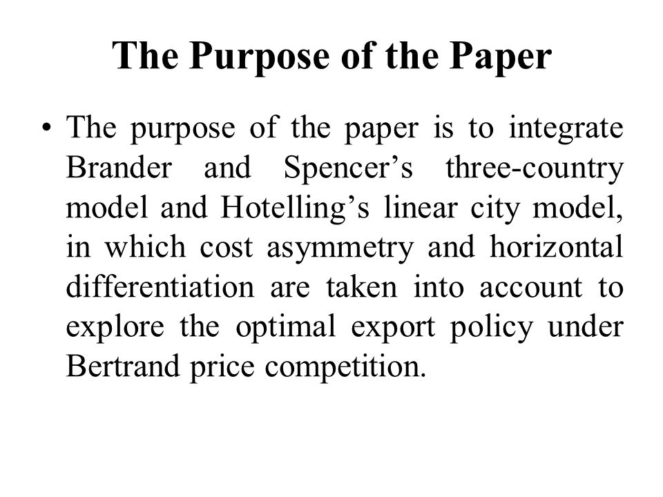 The Purpose of the Paper The purpose of the paper is to integrate Brander and Spencer's three-country model and Hotelling's linear city model, in which cost asymmetry and horizontal differentiation are taken into account to explore the optimal export policy under Bertrand price competition.