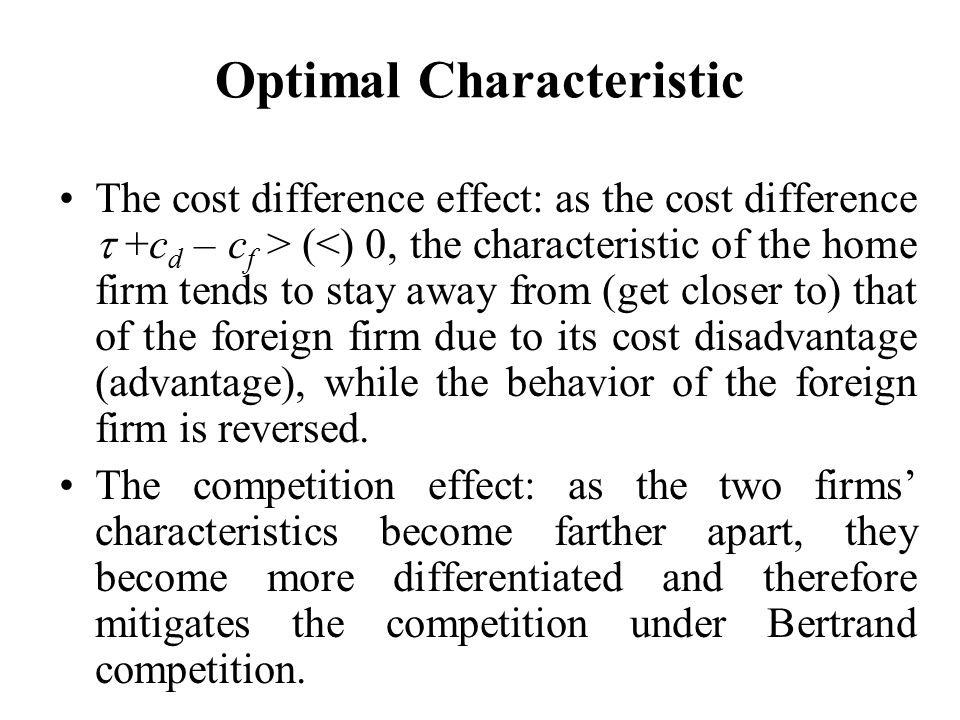 Optimal Characteristic The cost difference effect: as the cost difference  +c d – c f > (<) 0, the characteristic of the home firm tends to stay away from (get closer to) that of the foreign firm due to its cost disadvantage (advantage), while the behavior of the foreign firm is reversed.