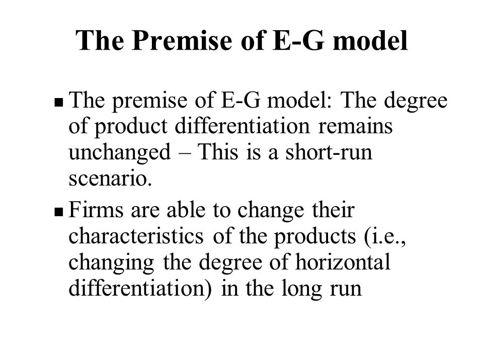 The Premise of E-G model The premise of E-G model: The degree of product differentiation remains unchanged – This is a short-run scenario.