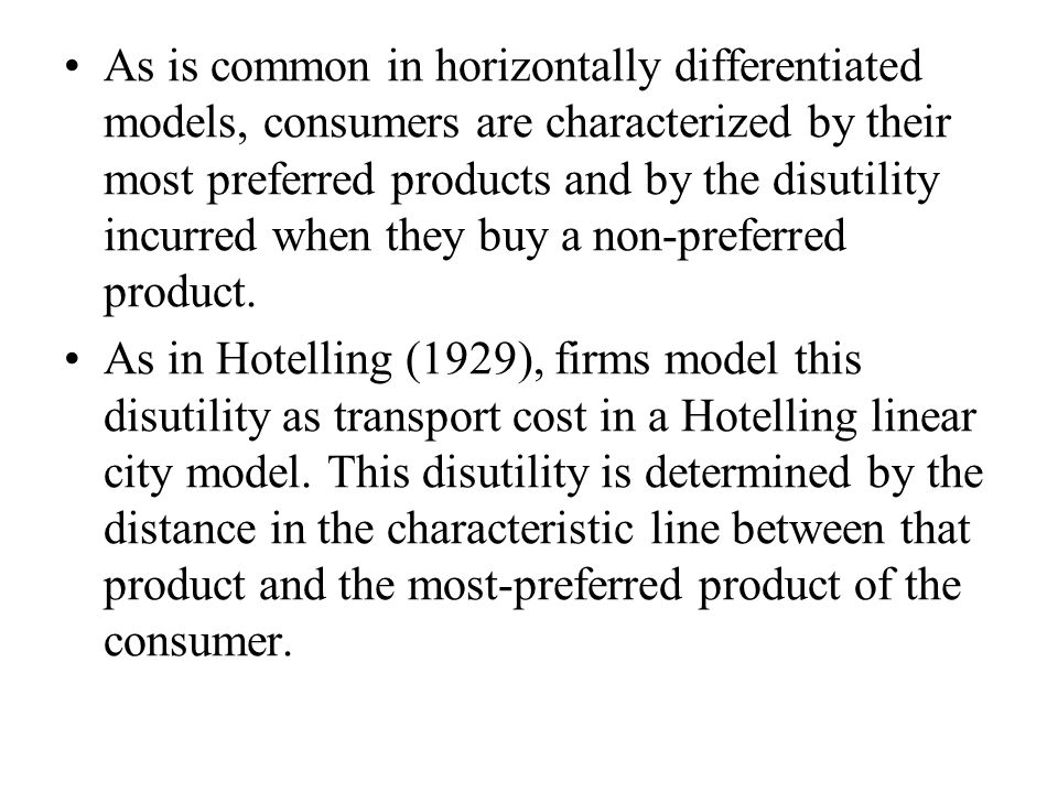 As is common in horizontally differentiated models, consumers are characterized by their most preferred products and by the disutility incurred when they buy a non-preferred product.
