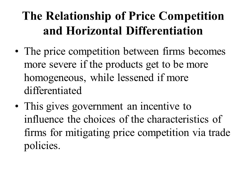 The Relationship of Price Competition and Horizontal Differentiation The price competition between firms becomes more severe if the products get to be more homogeneous, while lessened if more differentiated This gives government an incentive to influence the choices of the characteristics of firms for mitigating price competition via trade policies.