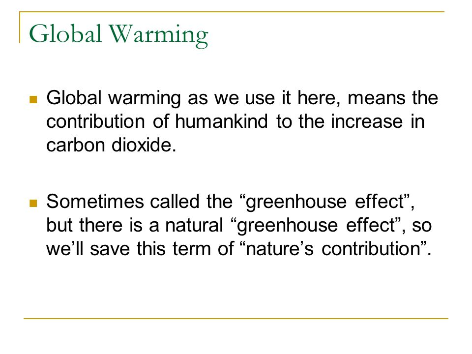 Global Warming Global warming as we use it here, means the contribution of humankind to the increase in carbon dioxide.