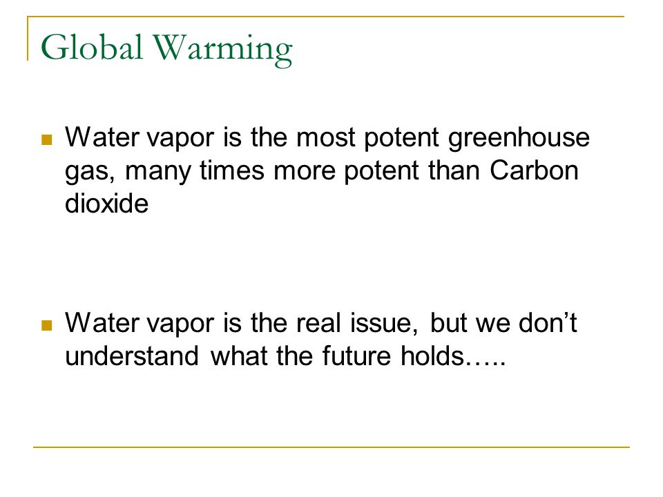 Global Warming Water vapor is the most potent greenhouse gas, many times more potent than Carbon dioxide Water vapor is the real issue, but we don't understand what the future holds…..