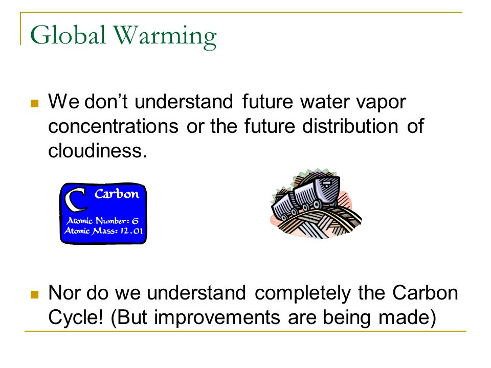 Global Warming We don't understand future water vapor concentrations or the future distribution of cloudiness.