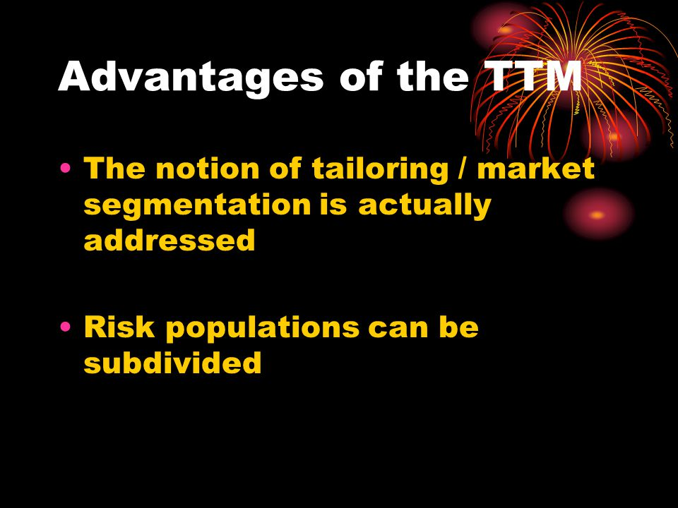 Advantages of the TTM The notion of tailoring / market segmentation is actually addressed Risk populations can be subdivided