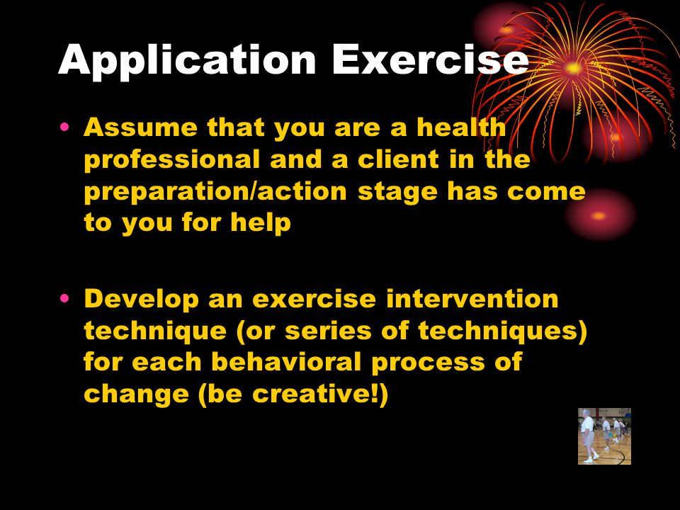 Application Exercise Assume that you are a health professional and a client in the preparation/action stage has come to you for help Develop an exercise intervention technique (or series of techniques) for each behavioral process of change (be creative!)