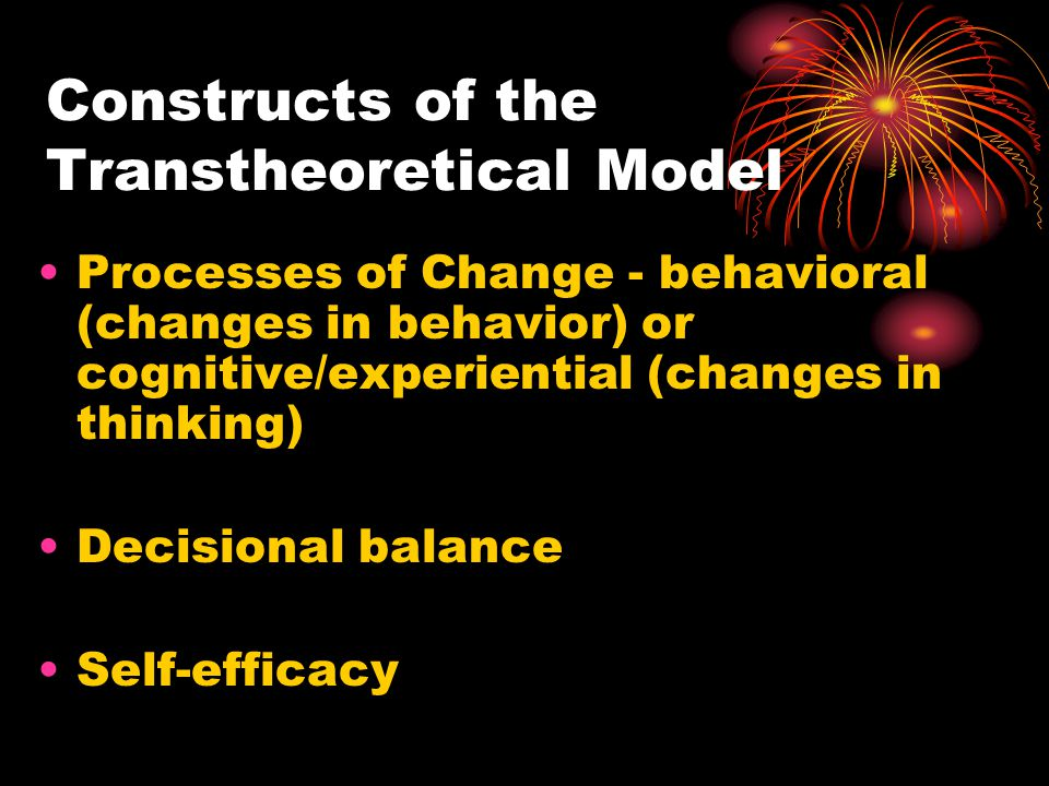 Constructs of the Transtheoretical Model Processes of Change - behavioral (changes in behavior) or cognitive/experiential (changes in thinking) Decisional balance Self-efficacy