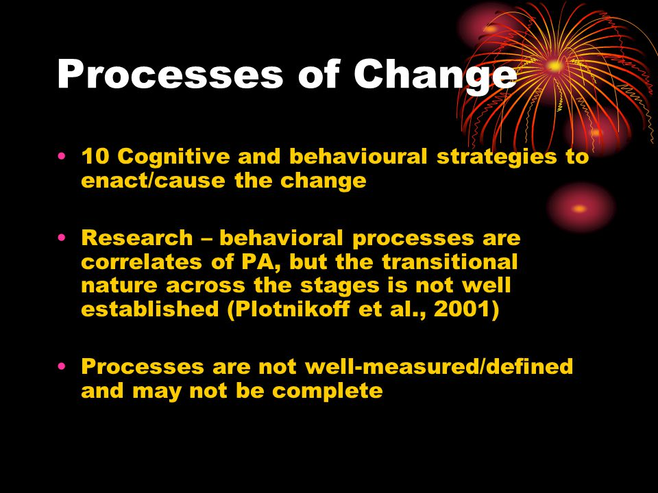 Processes of Change 10 Cognitive and behavioural strategies to enact/cause the change Research – behavioral processes are correlates of PA, but the transitional nature across the stages is not well established (Plotnikoff et al., 2001) Processes are not well-measured/defined and may not be complete