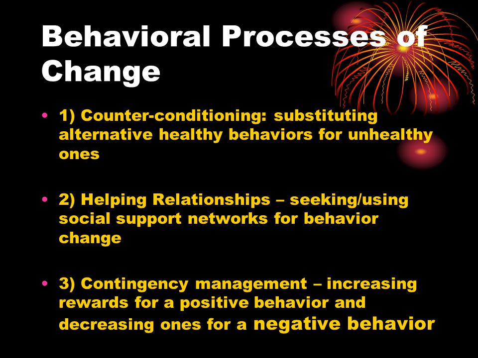Behavioral Processes of Change 1) Counter-conditioning: substituting alternative healthy behaviors for unhealthy ones 2) Helping Relationships – seeking/using social support networks for behavior change 3) Contingency management – increasing rewards for a positive behavior and decreasing ones for a negative behavior
