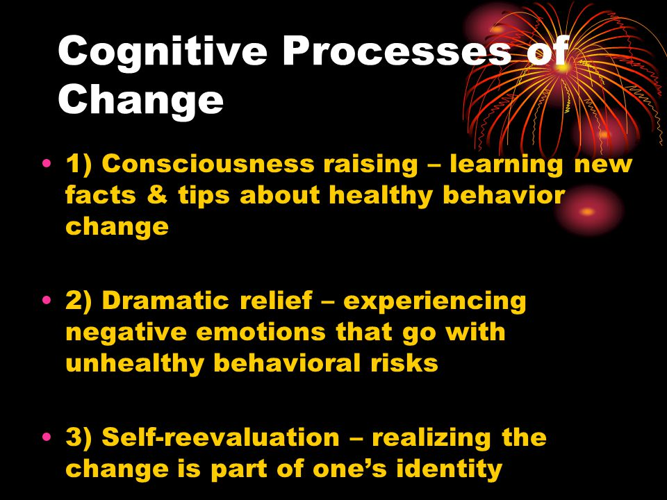 Cognitive Processes of Change 1) Consciousness raising – learning new facts & tips about healthy behavior change 2) Dramatic relief – experiencing neg