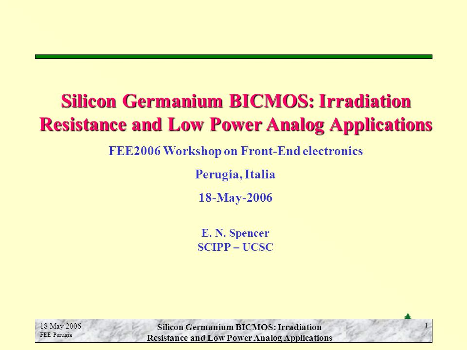 E.N. Spencer SCIPP-UCSC 18 May 2006 FEE Perugia Silicon Germanium BICMOS: Irradiation Resistance and Low Power Analog Applications 1 FEE2006 Workshop