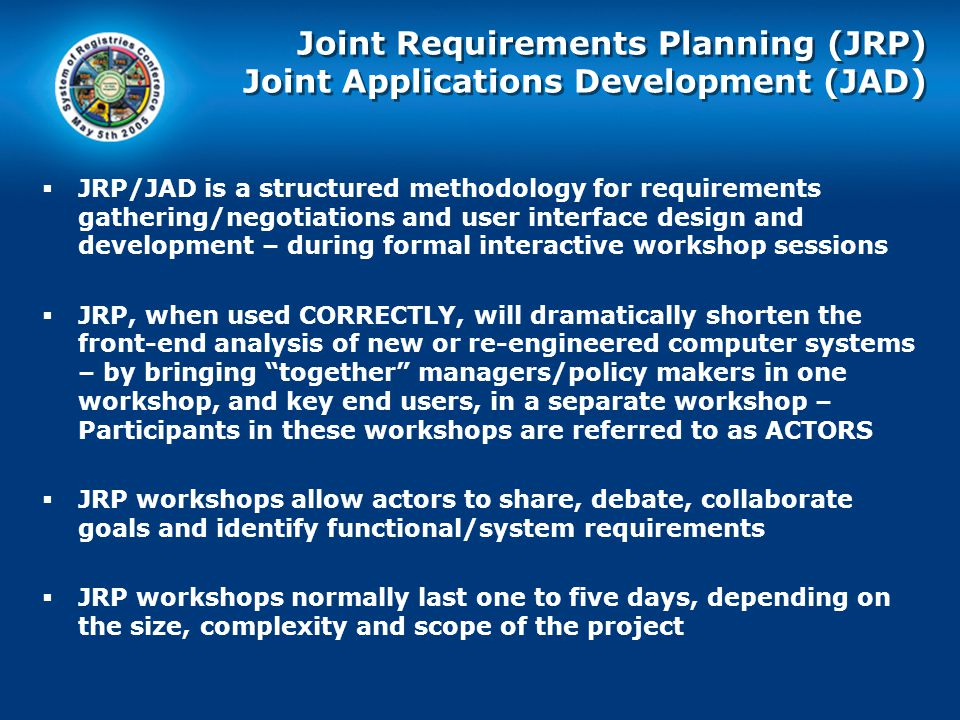 Joint Requirements Planning (JRP) Joint Applications Development (JAD)  JRP/JAD is a structured methodology for requirements gathering/negotiations and user interface design and development – during formal interactive workshop sessions  JRP, when used CORRECTLY, will dramatically shorten the front-end analysis of new or re-engineered computer systems – by bringing together managers/policy makers in one workshop, and key end users, in a separate workshop – Participants in these workshops are referred to as ACTORS  JRP workshops allow actors to share, debate, collaborate goals and identify functional/system requirements  JRP workshops normally last one to five days, depending on the size, complexity and scope of the project