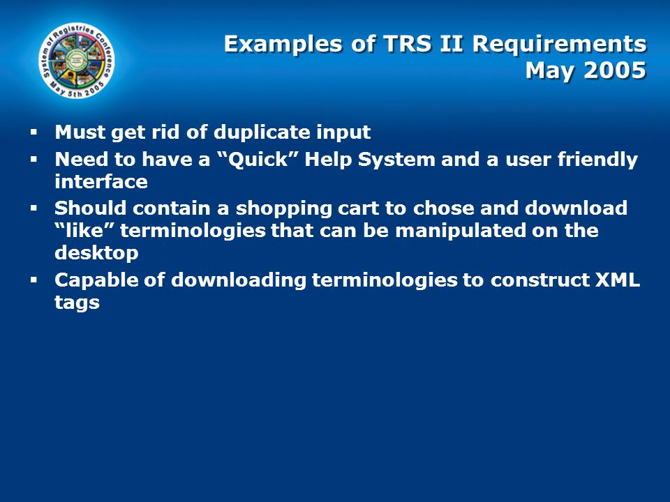 Examples of TRS II Requirements May 2005  Must get rid of duplicate input  Need to have a Quick Help System and a user friendly interface  Should contain a shopping cart to chose and download like terminologies that can be manipulated on the desktop  Capable of downloading terminologies to construct XML tags