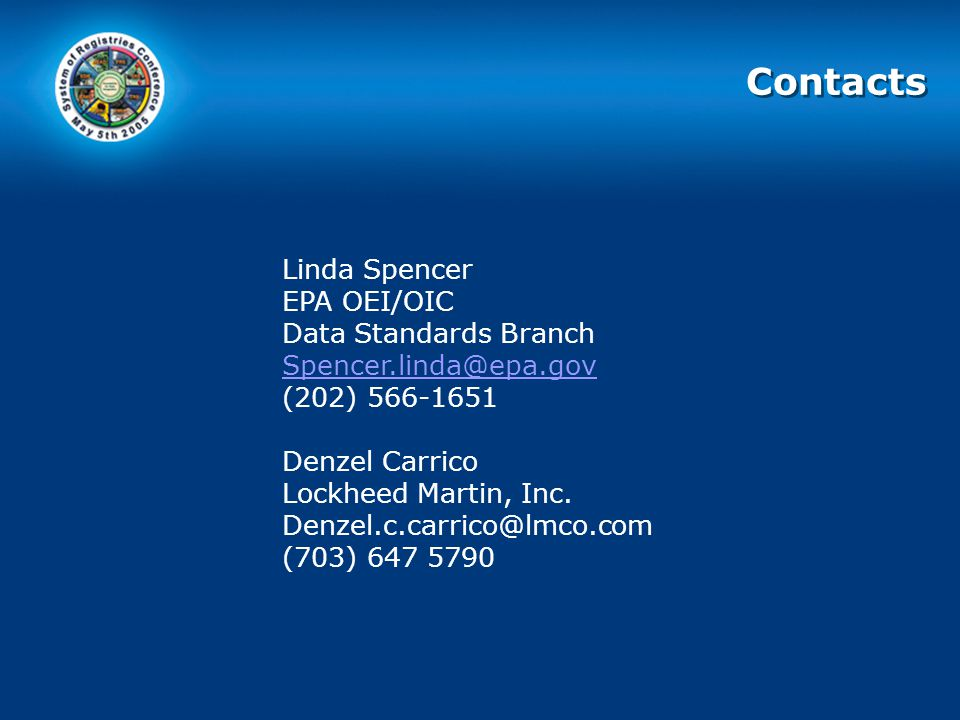 Contacts Linda Spencer EPA OEI/OIC Data Standards Branch Spencer.linda@epa.gov (202) 566-1651 Denzel Carrico Lockheed Martin, Inc.