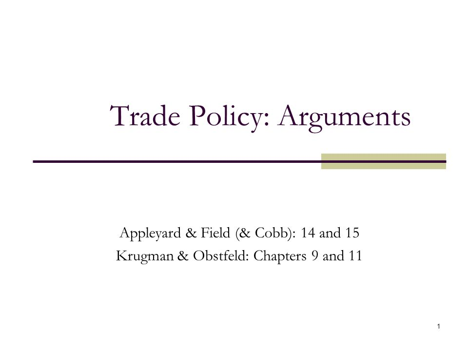 1 Trade Policy: Arguments Appleyard & Field (& Cobb): 14 and 15 Krugman & Obstfeld: Chapters 9 and 11