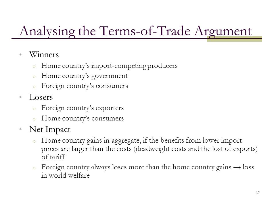 17 Analysing the Terms-of-Trade Argument Winners o Home country's import-competing producers o Home country's government o Foreign country's consumers