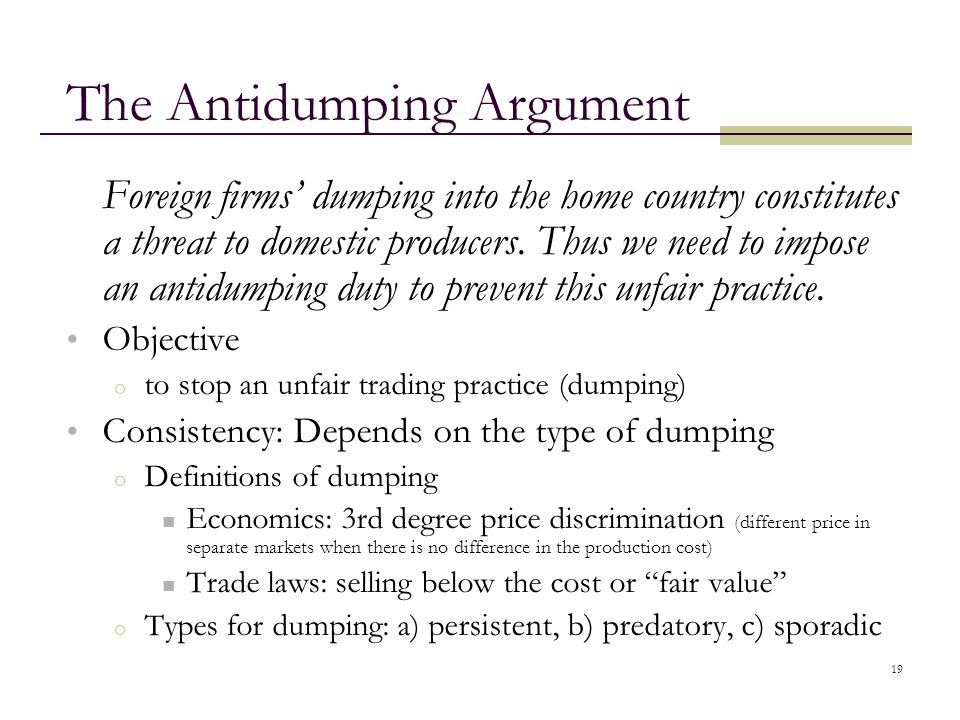 19 The Antidumping Argument Foreign firms' dumping into the home country constitutes a threat to domestic producers. Thus we need to impose an antidum