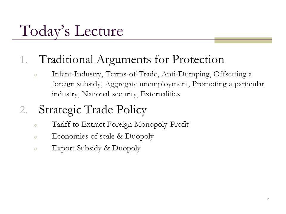 2 Today's Lecture 1. Traditional Arguments for Protection o Infant-Industry, Terms-of-Trade, Anti-Dumping, Offsetting a foreign subsidy, Aggregate une