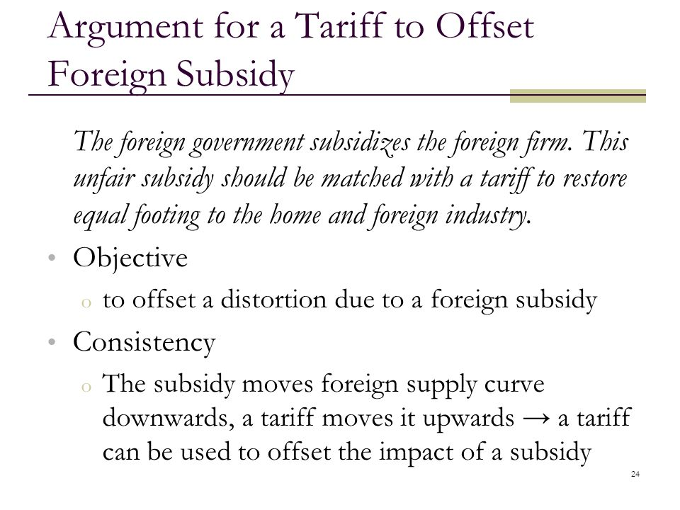 24 Argument for a Tariff to Offset Foreign Subsidy The foreign government subsidizes the foreign firm. This unfair subsidy should be matched with a ta