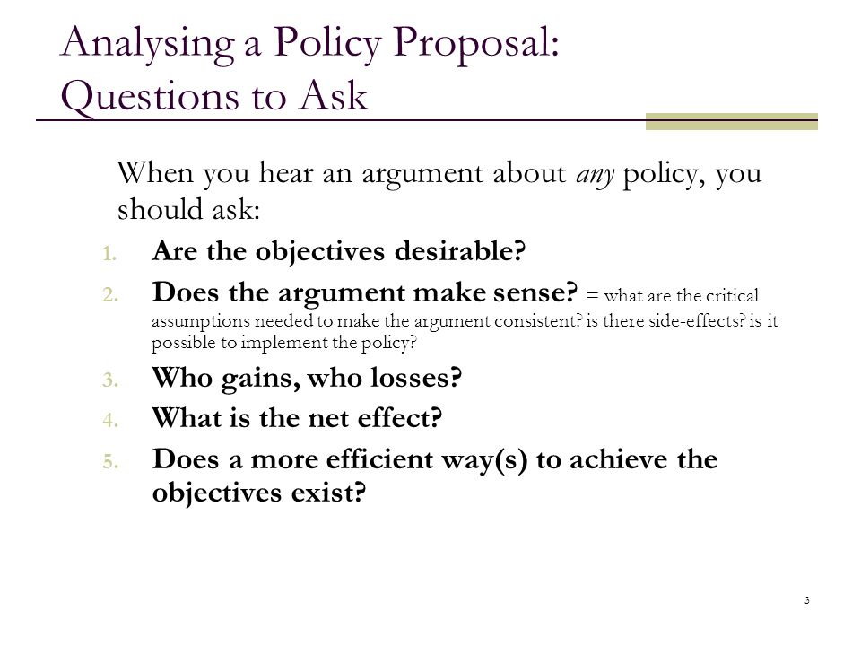 3 Analysing a Policy Proposal: Questions to Ask When you hear an argument about any policy, you should ask: 1. Are the objectives desirable? 2. Does t