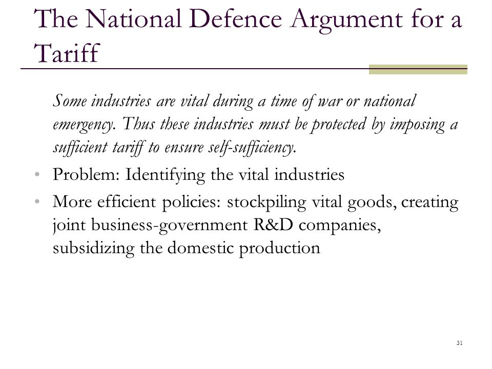 31 The National Defence Argument for a Tariff Some industries are vital during a time of war or national emergency. Thus these industries must be prot