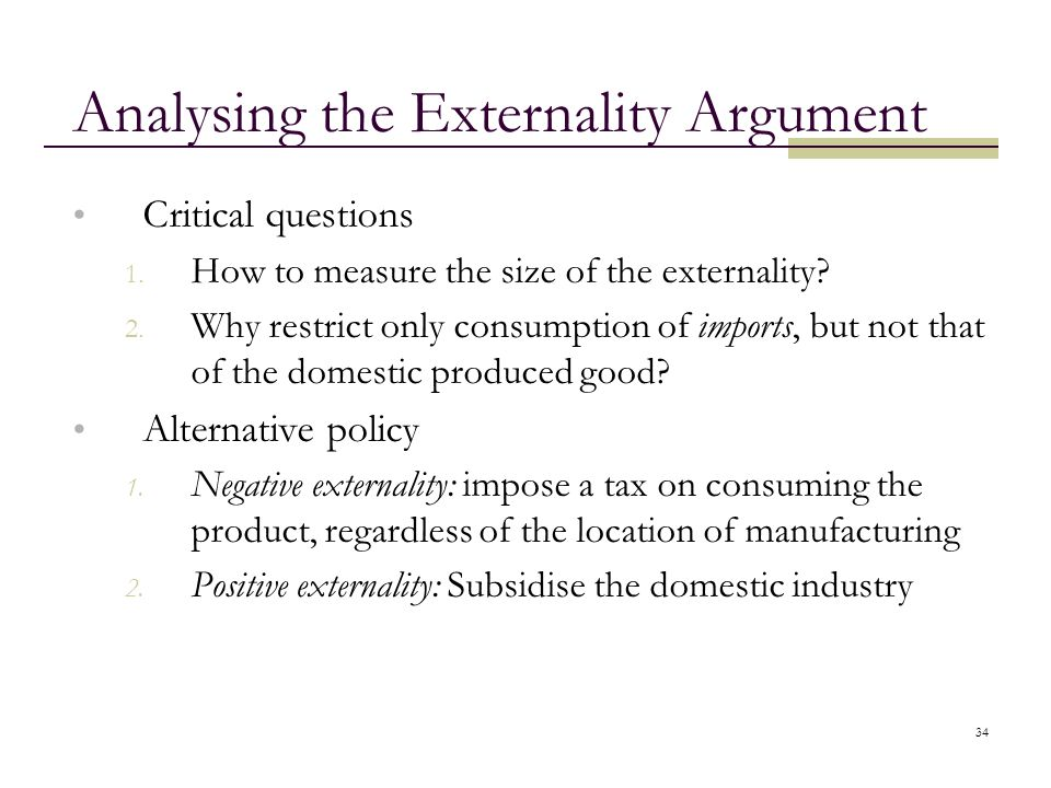 34 Analysing the Externality Argument Critical questions 1. How to measure the size of the externality? 2. Why restrict only consumption of imports, b