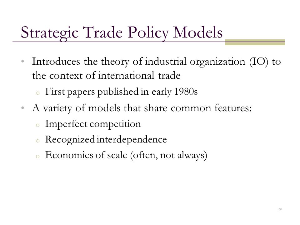 36 Strategic Trade Policy Models Introduces the theory of industrial organization (IO) to the context of international trade o First papers published
