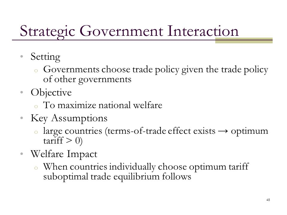 48 Strategic Government Interaction Setting o Governments choose trade policy given the trade policy of other governments Objective o To maximize nati
