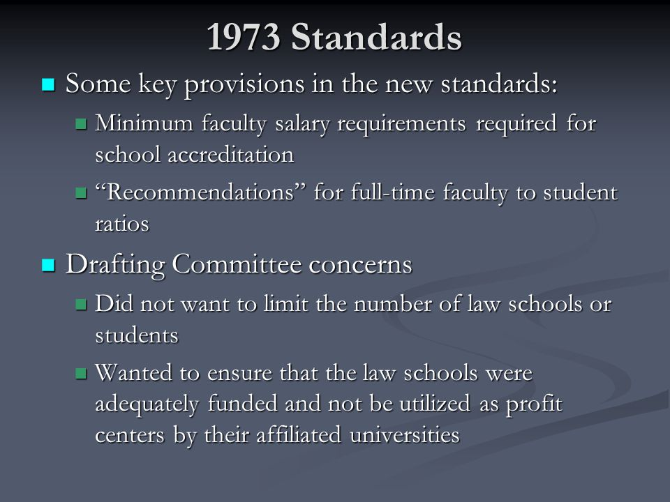 1973 Standards Some key provisions in the new standards: Some key provisions in the new standards: Minimum faculty salary requirements required for school accreditation Minimum faculty salary requirements required for school accreditation Recommendations for full-time faculty to student ratios Recommendations for full-time faculty to student ratios Drafting Committee concerns Drafting Committee concerns Did not want to limit the number of law schools or students Did not want to limit the number of law schools or students Wanted to ensure that the law schools were adequately funded and not be utilized as profit centers by their affiliated universities Wanted to ensure that the law schools were adequately funded and not be utilized as profit centers by their affiliated universities