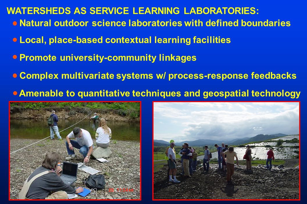 WATERSHEDS AS SERVICE LEARNING LABORATORIES: Natural outdoor science laboratories with defined boundaries Local, place-based contextual learning facilities Promote university-community linkages Complex multivariate systems w/ process-response feedbacks Amenable to quantitative techniques and geospatial technology