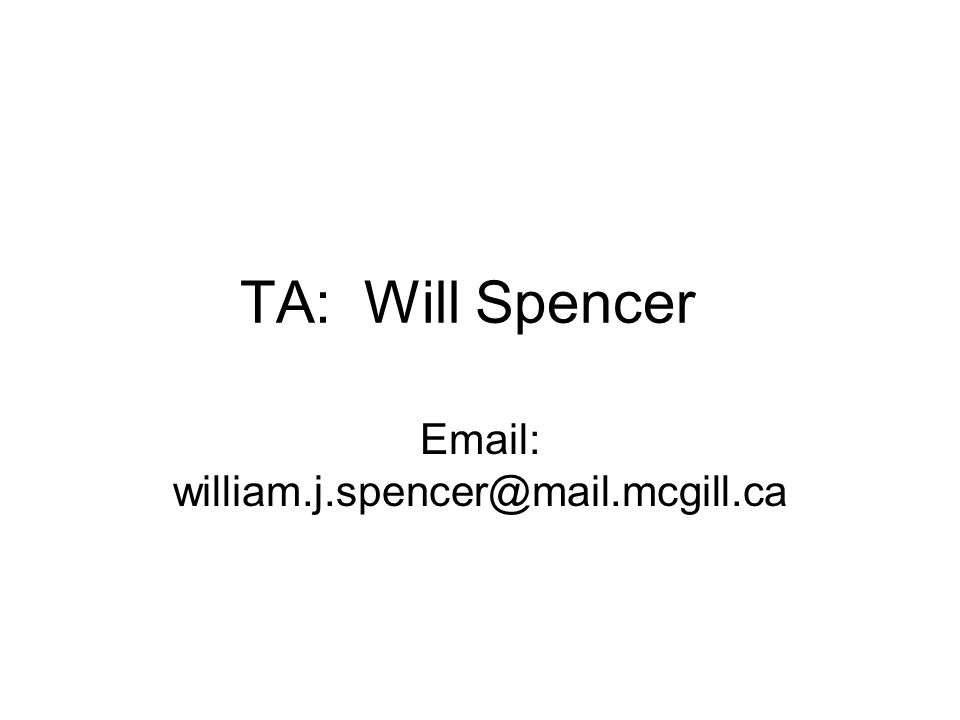 TA: Will Spencer Email: william.j.spencer@mail.mcgill.ca