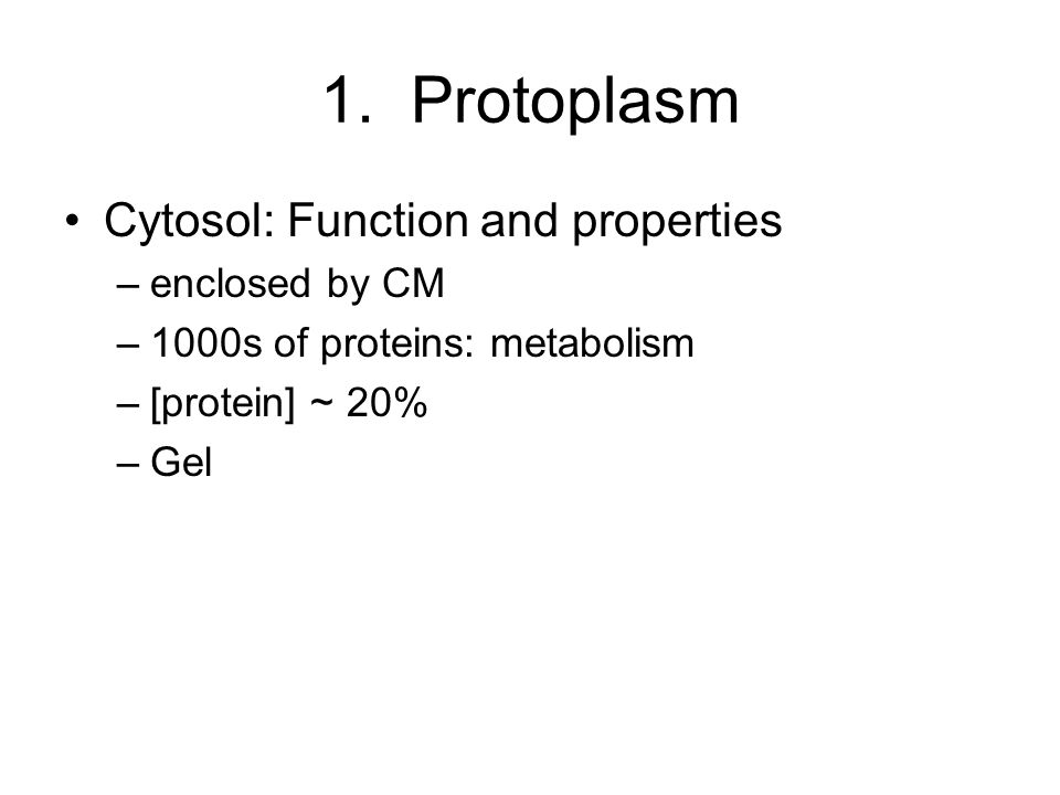 1. Protoplasm Cytosol: Function and properties –enclosed by CM –1000s of proteins: metabolism –[protein] ~ 20% –Gel