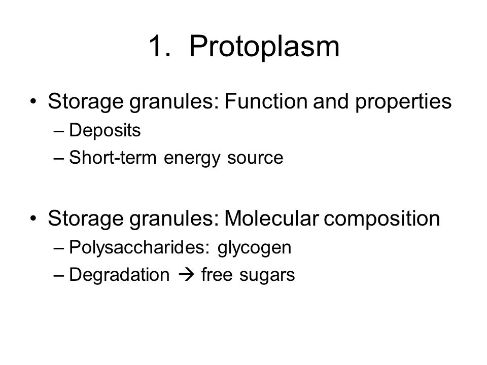 1. Protoplasm Storage granules: Function and properties –Deposits –Short-term energy source Storage granules: Molecular composition –Polysaccharides: