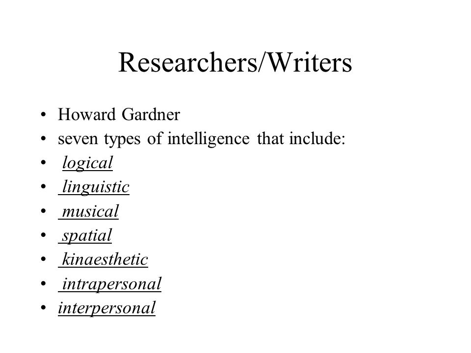 Researchers/Writers Howard Gardner seven types of intelligence that include: logical linguistic musical spatial kinaesthetic intrapersonal interpersonal