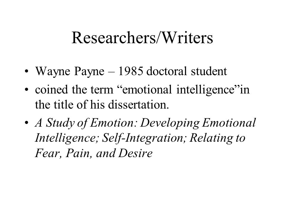 """Researchers/Writers Wayne Payne – 1985 doctoral student coined the term """"emotional intelligence""""in the title of his dissertation. A Study of Emotion:"""