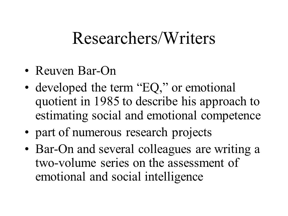 """Researchers/Writers Reuven Bar-On developed the term """"EQ,"""" or emotional quotient in 1985 to describe his approach to estimating social and emotional c"""