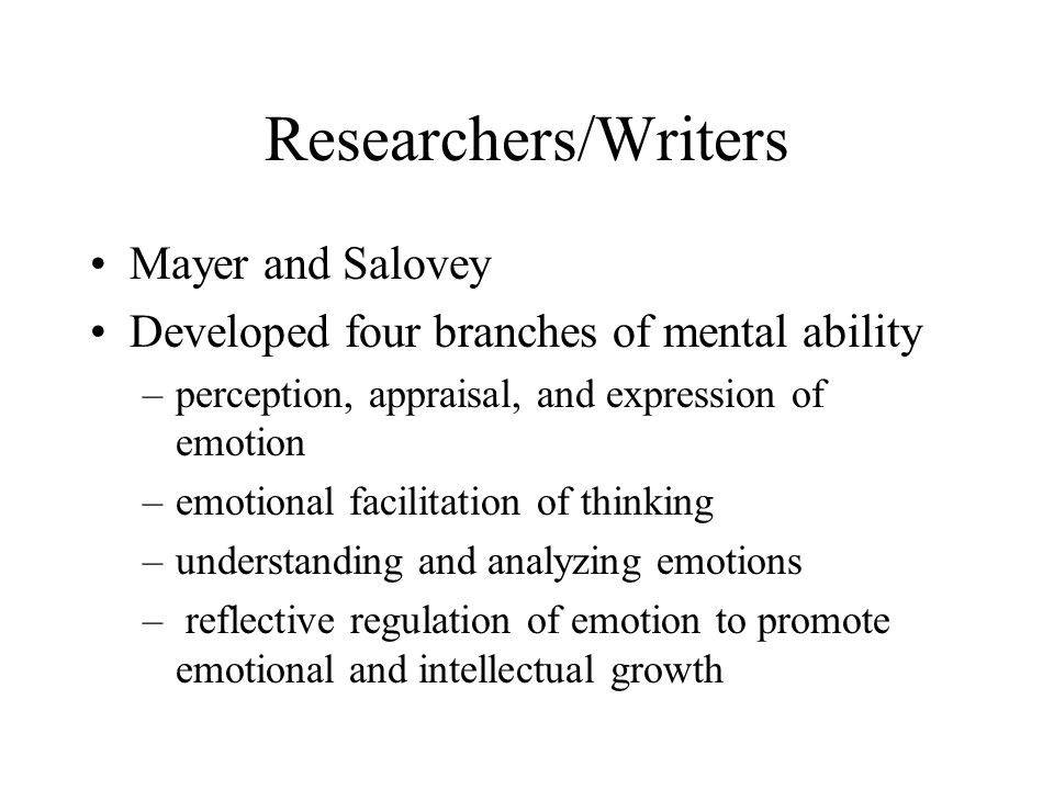 Researchers/Writers Mayer and Salovey Developed four branches of mental ability –perception, appraisal, and expression of emotion –emotional facilitation of thinking –understanding and analyzing emotions – reflective regulation of emotion to promote emotional and intellectual growth