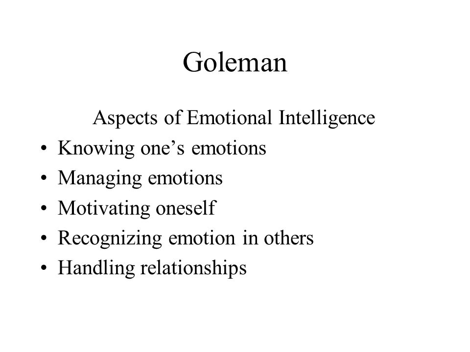 Goleman Aspects of Emotional Intelligence Knowing one's emotions Managing emotions Motivating oneself Recognizing emotion in others Handling relationships