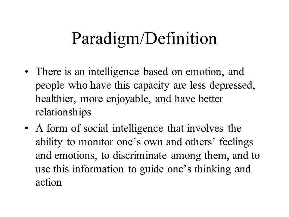 Paradigm/Definition There is an intelligence based on emotion, and people who have this capacity are less depressed, healthier, more enjoyable, and have better relationships A form of social intelligence that involves the ability to monitor one's own and others' feelings and emotions, to discriminate among them, and to use this information to guide one's thinking and action