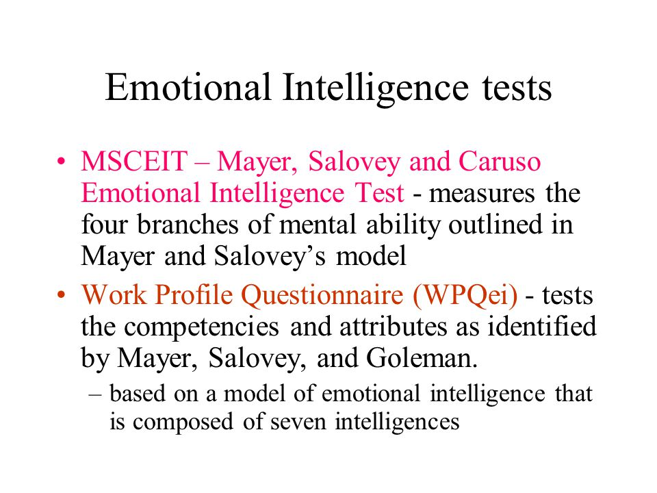 Emotional Intelligence tests MSCEIT – Mayer, Salovey and Caruso Emotional Intelligence Test - measures the four branches of mental ability outlined in Mayer and Salovey's model Work Profile Questionnaire (WPQei) - tests the competencies and attributes as identified by Mayer, Salovey, and Goleman.