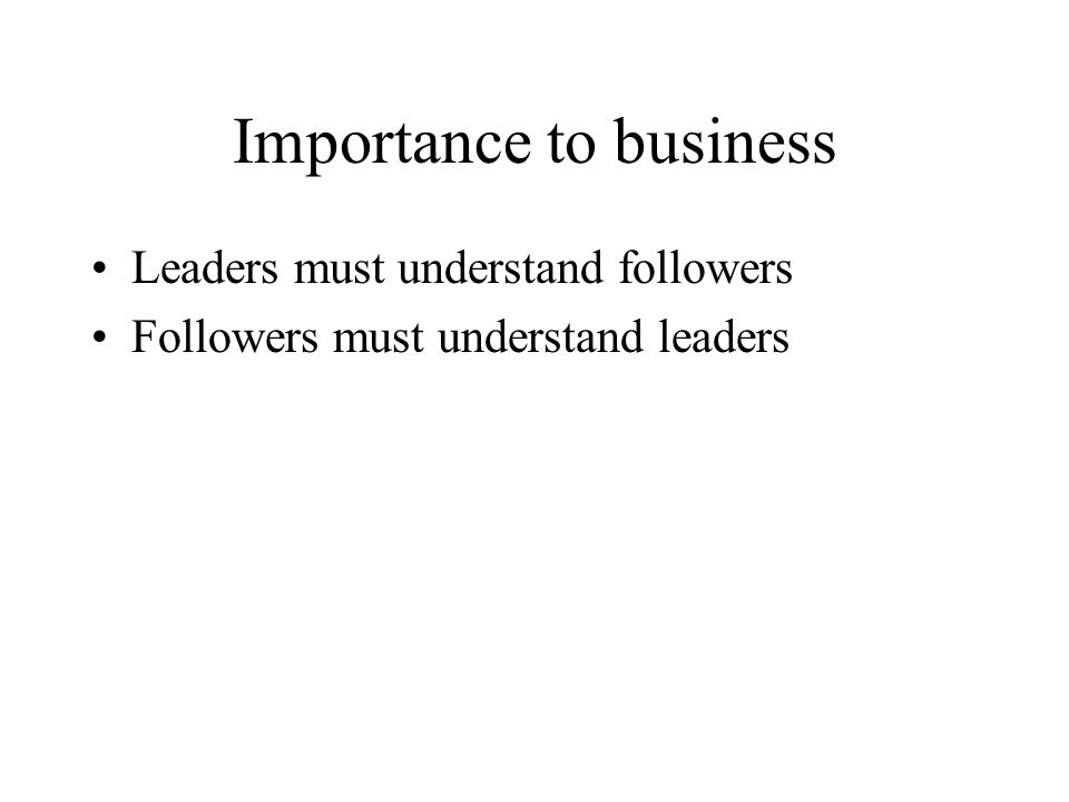 Importance to business Leaders must understand followers Followers must understand leaders