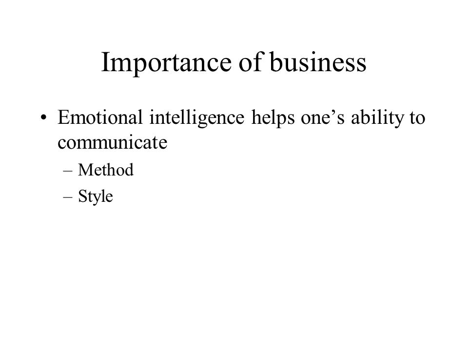 Importance of business Emotional intelligence helps one's ability to communicate –Method –Style