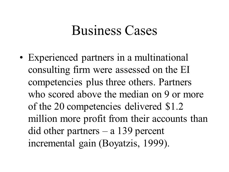 Business Cases Experienced partners in a multinational consulting firm were assessed on the EI competencies plus three others. Partners who scored abo